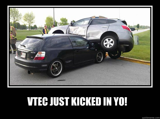VTEC JUST KICKED IN YO!  VTEC