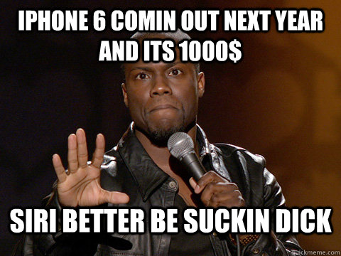 Iphone 6 comin out next year and its 1000$ SIRI better be suckin dick