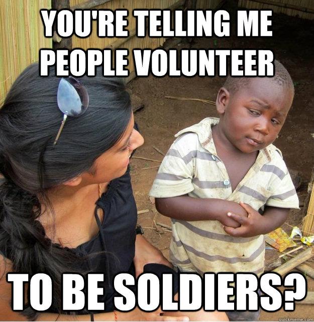You're telling me people volunteer  to be soldiers? - You're telling me people volunteer  to be soldiers?  Skeptical Third World Kid