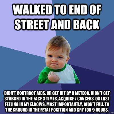 walked to end of street and back didn't contract aids, or get hit by a meteor. Didn't get stabbed in the face 3 times, acquire 7 cancers, or lose feeling in my elbows. Most importantly, didn't fall to the ground in the fetal position and cry for 9 hours. - walked to end of street and back didn't contract aids, or get hit by a meteor. Didn't get stabbed in the face 3 times, acqu