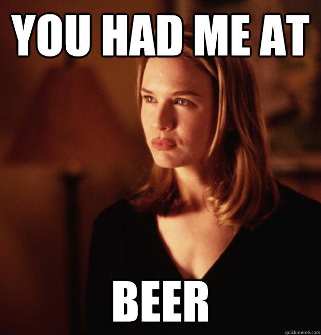 You had me at Beer  You had me at