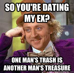 So you're dating my ex? One man's trash is another man's treasure - So you're dating my ex? One man's trash is another man's treasure  Condescending Wonka