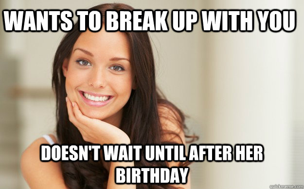 Wants to Break up with you doesn't wait until after her birthday - Wants to Break up with you doesn't wait until after her birthday  Good Girl Gina