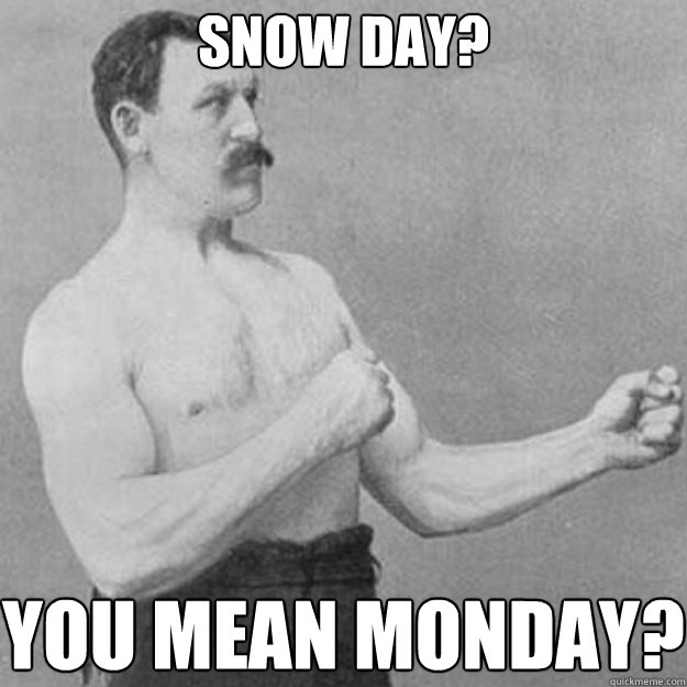Snow Day? You mean Monday? - Snow Day? You mean Monday?  overly manly man