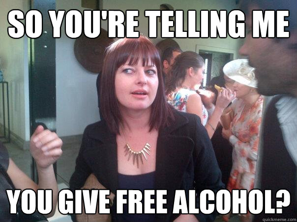 so you're telling me you give free alcohol?