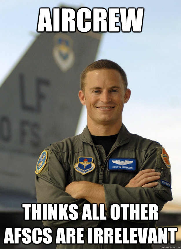 Aircrew Thinks all other AFSCs are irrelevant  - Aircrew Thinks all other AFSCs are irrelevant   Air Force Flyers