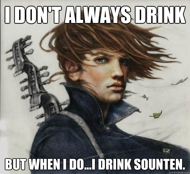 I don't always drink But when I do...I drink sounten.  Advice Kvothe
