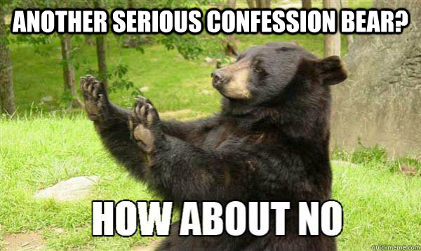 Another Serious confession bear?   How about no bear