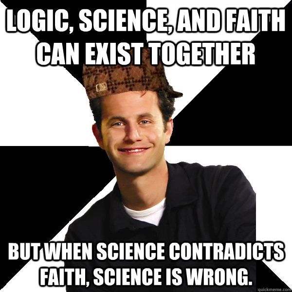 Logic, science, and faith can exist together but when science contradicts faith, science is wrong. - Logic, science, and faith can exist together but when science contradicts faith, science is wrong.  Scumbag Christian