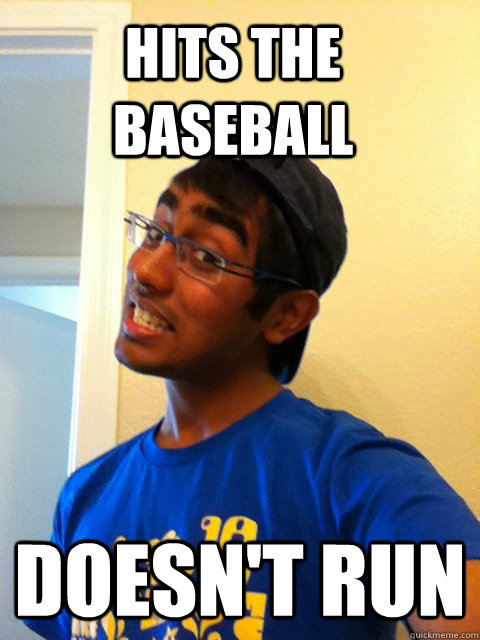 hits the baseball doesn't run  Scumbag Raj