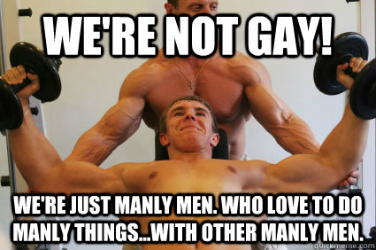 We're not gay! We're just manly men. Who love to do manly things...With other manly men.  Ambiguously Gay Gym Rats