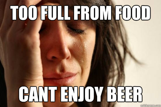 Too full from food cant enjoy beer - Too full from food cant enjoy beer  Assyrian First World Problems