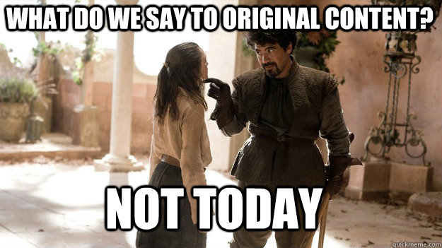 What do we say to original content? Not Today - What do we say to original content? Not Today  Arya not today