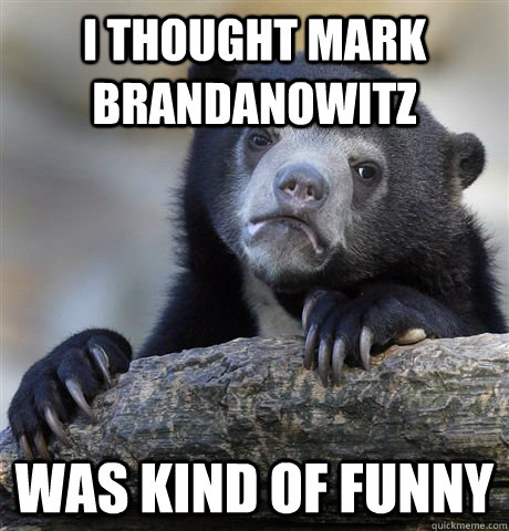 I thought Mark Brandanowitz was kind of funny - I thought Mark Brandanowitz was kind of funny  Confession Bear