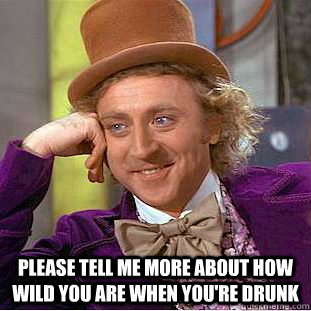 please tell me more about how wild you are when you're drunk -  please tell me more about how wild you are when you're drunk  Creepy Wonka