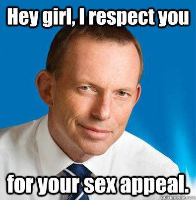 Hey girl, I respect you for your sex appeal.  Hey Girl Tony Abbott