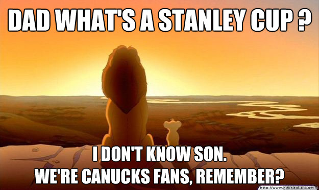 Dad what's a Stanley Cup ? I don't know son.  We're Canucks fans, remember? - Dad what's a Stanley Cup ? I don't know son.  We're Canucks fans, remember?  Lion King Gladstone