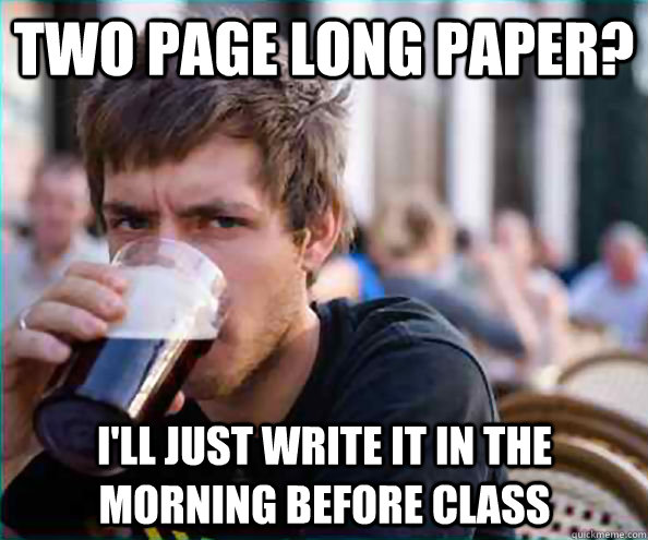 two page long paper? I'll just write it in the morning before class - two page long paper? I'll just write it in the morning before class  Lazy College Senior
