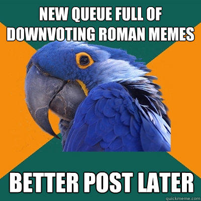 new queue full of downvoting roman memes better post later - new queue full of downvoting roman memes better post later  Paranoid Parrot