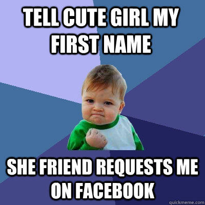 Tell cute girl my first name She friend requests me on facebook  Success Kid