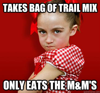 Takes bag of trail mix Only eats the M&M's  Spoiled Little Sister