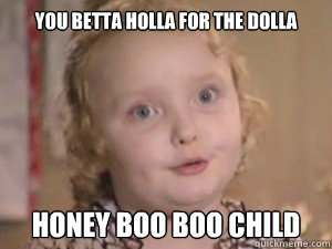 e9675ae75d470f4738d2a19c6d238105680d41e87b467814d5dd3e05a6ca494e you betta holla for the dolla honey boo boo child alana the