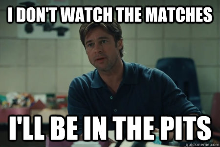 I don't watch the matches I'll be in the pits