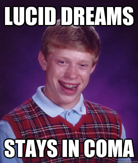 lucid dreams stays in coma - lucid dreams stays in coma  Bad Luck Brian