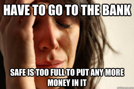 Have to go to the bank safe is too full to put any more money in it - Have to go to the bank safe is too full to put any more money in it  First World Problems