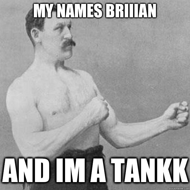 MY NAMES BRIIIAN AND IM A TANKK - MY NAMES BRIIIAN AND IM A TANKK  overly manly man