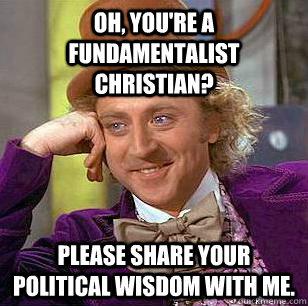 Oh, you're a fundamentalist christian? Please share your political wisdom with me. - Oh, you're a fundamentalist christian? Please share your political wisdom with me.  Condescending Wonka