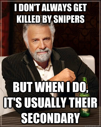 I don't always get killed by snipers But when i do, It's usually their secondary - I don't always get killed by snipers But when i do, It's usually their secondary  The Most Interesting Man In The World