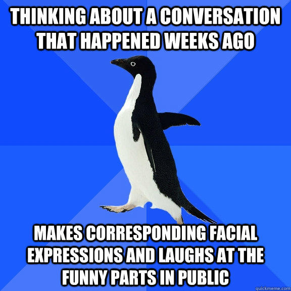 thinking about a conversation that happened weeks ago Makes corresponding facial expressions and laughs at the funny parts in public - thinking about a conversation that happened weeks ago Makes corresponding facial expressions and laughs at the funny parts in public  Socially Awkward Penguin