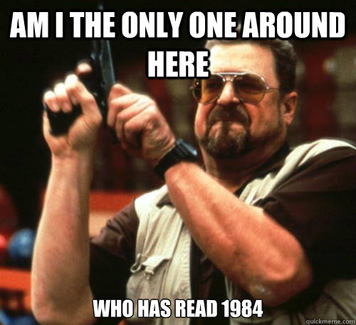 Am i the only one around here Who has read 1984 - Am i the only one around here Who has read 1984  Am I The Only One Around Here