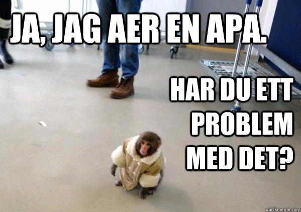 Ja, jag aer en apa. Har du ett problem med det? - Ja, jag aer en apa. Har du ett problem med det?  Ikea Monkey