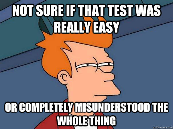 not sure if that test was really easy or completely misunderstood the whole thing - not sure if that test was really easy or completely misunderstood the whole thing  Futurama Fry
