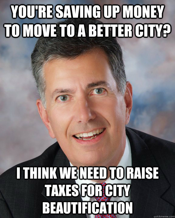 You're saving up money to move to a better city? I think we need to raise taxes for city beautification  Overly Attached Mayor Ellis
