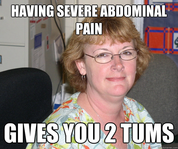 Having severe abdominal pain Gives you 2 tums