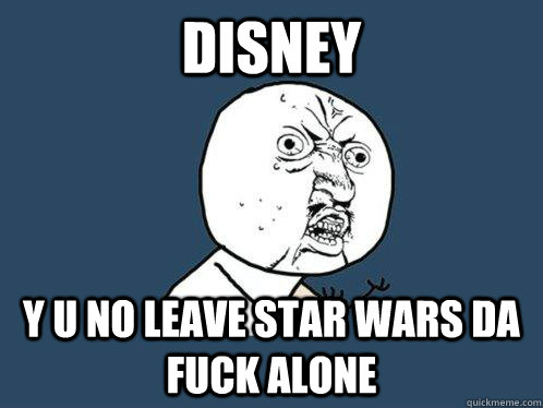 disney y u no leave star wars da fuck alone - disney y u no leave star wars da fuck alone  Y U No