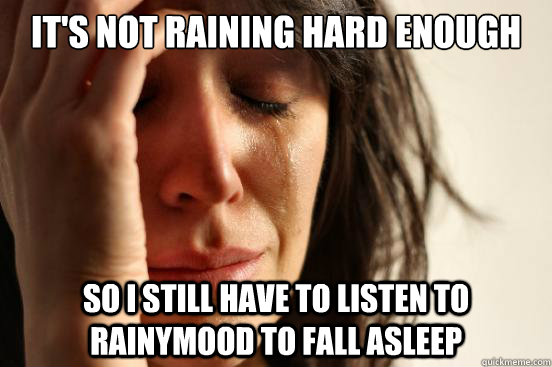 It's not raining hard enough so I still have to listen to rainymood to fall asleep - It's not raining hard enough so I still have to listen to rainymood to fall asleep  First World Problems