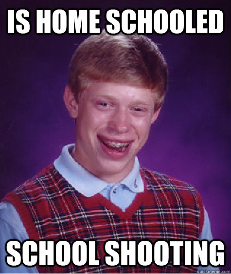 IS HOME SCHOOLED SCHOOL SHOOTING - IS HOME SCHOOLED SCHOOL SHOOTING  Bad Luck Brian