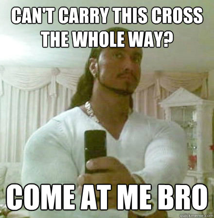 Can't Carry This cross the whole way? Come at me bro - Can't Carry This cross the whole way? Come at me bro  Guido Jesus