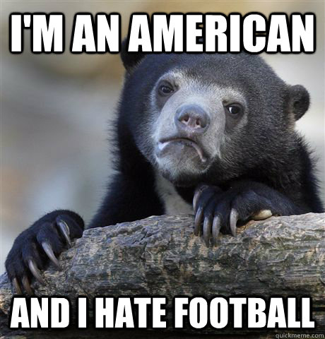 I'm an american and i hate football - I'm an american and i hate football  Confession Bear