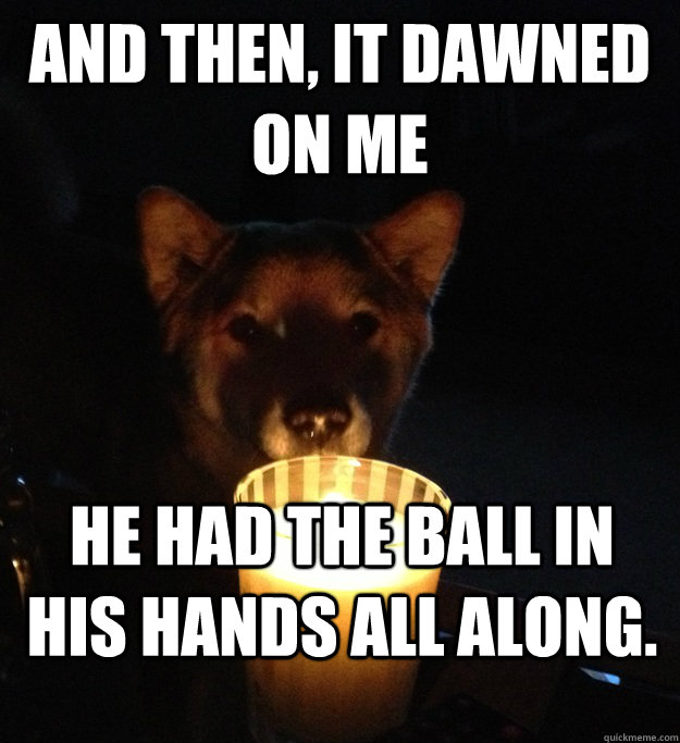 And then, it dawned on me HE had the ball in his hands all along. - And then, it dawned on me HE had the ball in his hands all along.  Scary Story Dog
