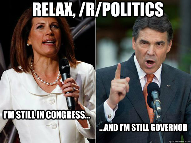 Relax, /r/Politics I'm still in Congress... ...And I'm still Governor - Relax, /r/Politics I'm still in Congress... ...And I'm still Governor  Perry Bachmann