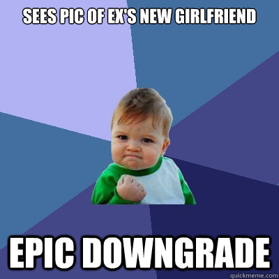 Sees pic of ex's new girlfriend Epic downgrade - Success Kid - quickmeme