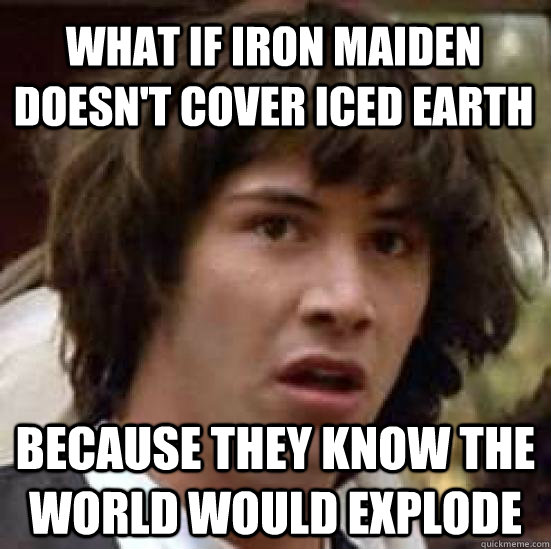 What if Iron Maiden doesn't cover Iced Earth because they know the world would explode - What if Iron Maiden doesn't cover Iced Earth because they know the world would explode  conspiracy keanu