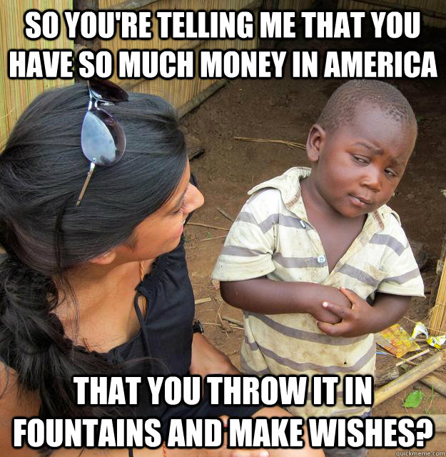 so you're telling me that you have so much money in america that you throw it in fountains and make wishes?