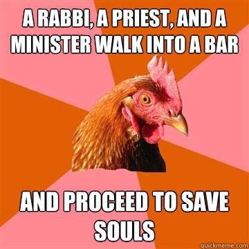 A Rabbi, A Priest, and a Minister walk into a bar and proceed to save souls - A Rabbi, A Priest, and a Minister walk into a bar and proceed to save souls  Anti-Joke Chicken