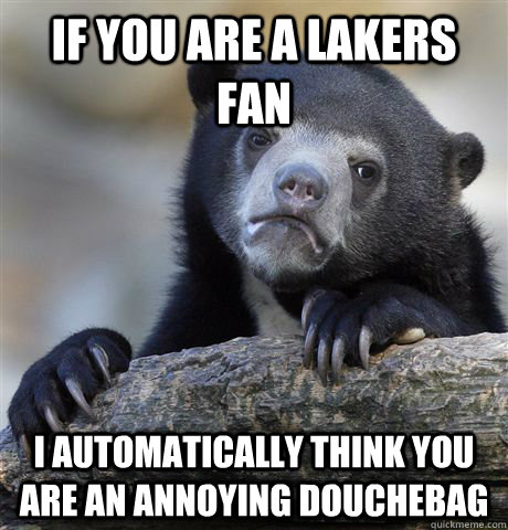If you are a lakers fan  I automatically think you are an annoying douchebag - If you are a lakers fan  I automatically think you are an annoying douchebag  Confession Bear